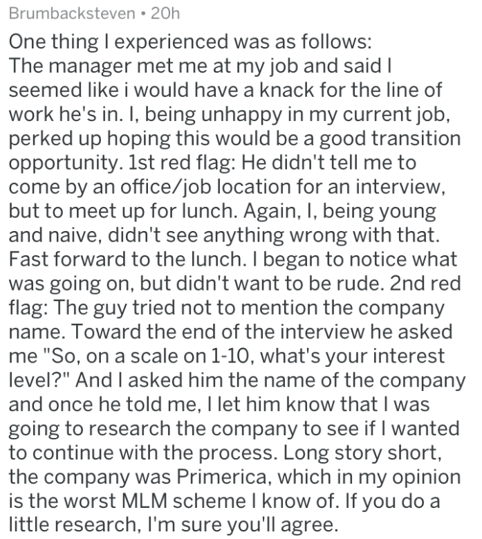 Text - Brumbacksteven 20h One thing I experienced was as follows: The manager met me at my job and said I seemed like i would have a knack for the line of work he's in. I, being unhappy in my current job, perked up hoping this would be a good transition opportunity. 1st red flag: He didn't tell me to come by an office/job location for an interview, but to meet up for lunch. Again, I, being young and naive, didn't see anything wrong with that. Fast forward to the lunch. I began to notice what was