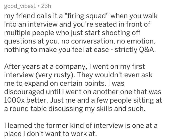 """Text - good_vibes1. 23h my friend calls it a """"firing squad"""" when you walk into an interview and you're seated in front of multiple people who just start shooting off questions at you. no conversation, no emotion, nothing to make you feel at ease - strictly Q&A. After years at a company, I went on my first interview (very rusty). They wouldn't even ask me to expand on certain points. I was discouraged until I went on another one that was 1000x better. Just me and a few people sitting a round tabl"""