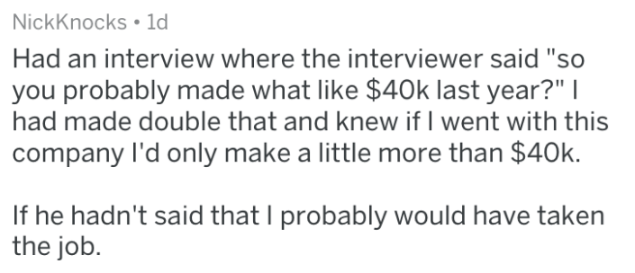 """Text - NickKnocks 1d Had an interview where the interviewer said """"so you probably made what like $40k last year?""""   had made double that and knew if I went with this company I'd only make a little more than $40k. If he hadn't said that I probably would have taken the job"""