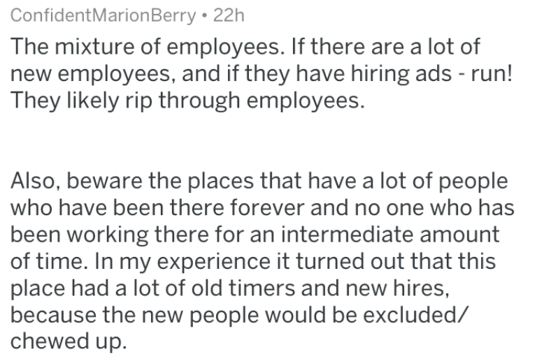 Text - ConfidentMarion Berry 22h The mixture of employees. If there are a lot of new employees, and if they have hiring ads - run! They likely rip through employees. Also, beware the places that have a lot of people who have been there forever and no one who has been working there for an intermediate amount of time. In my experience it turned out that this place had a lot of old timers and new hires, because the new people would be excluded/ chewed up