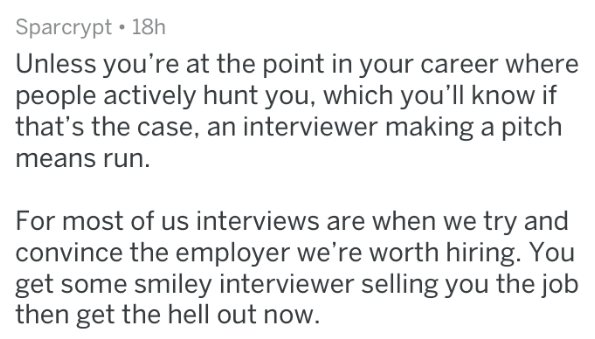 Text - Sparcrypt 18h Unless you're at the point in your career where people actively hunt you, which you'll know if that's the case, an interviewer making a pitch means run For most of us interviews are when we try and convince the employer we're worth hiring. You get some smiley interviewer selling you the job then get the hell out now.