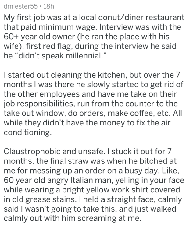 """Text - dmiester55 18h My first job was at a local donut/diner restaurant that paid minimum wage. Interview was with the 60+ year old owner (he ran the place with his wife), first red flag, during the interview he said he """"didn't speak millennial."""" I started out cleaning the kitchen, but over the 7 months I was there he slowly started to get rid of the other employees and have me take on their job responsibilities, run from the counter to the take out window, do orders, make coffee, etc. All whil"""