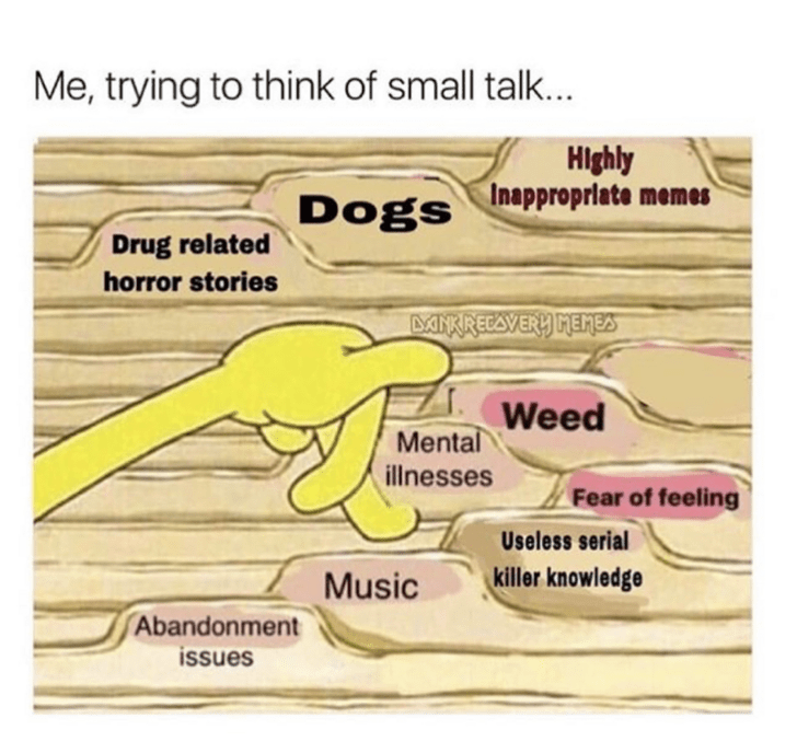 Text - Me, trying to think of small talk... Highly Inapproprlate memes Dogs Drug related horror stories MKRECAVERY HEMEA Weed Mental illnesses Fear of feeling Useless serial killer knowledge Music Abandonment issues