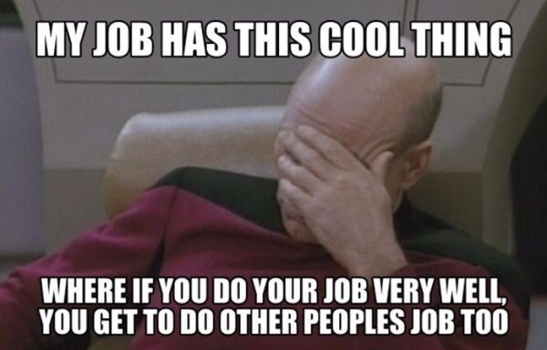Photo caption - MY JOB HAS THIS COOL THING WHERE IF YOU DO YOUR JOB VERY WELL, YOU GET TO DO OTHER PEOPLES JOB TOO