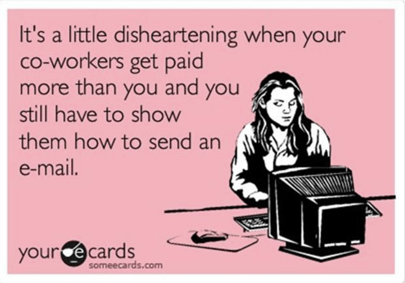 """SomeEcard that reads, """"It's a little disheartening when your co-workers get paid more than you and you still have to show them how to send an email"""""""