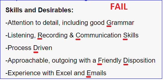 Text - FAIL Skills and Desirables: -Attention to detail, including good Grammar -Listening, Recording & Communication Skills -Process Driven -Approachable, outgoing with a Friendly Disposition -Experience with Excel and Emails