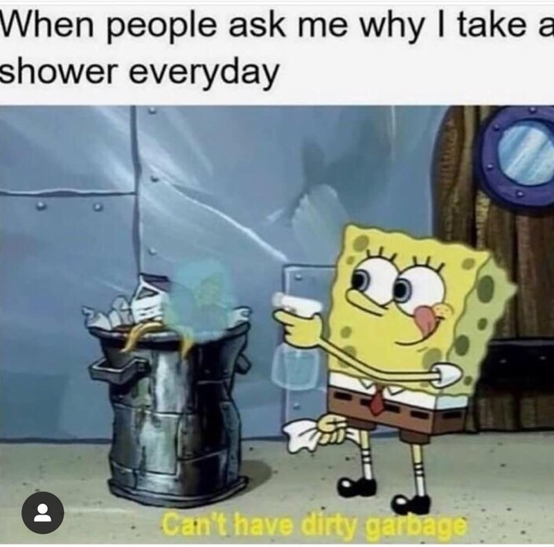 "Caption that reads, ""When people ask me why I take a shower everyday"" above a pic of Spongebob spraying cleaner on some trash while saying, ""Can't have dirty garbage"""
