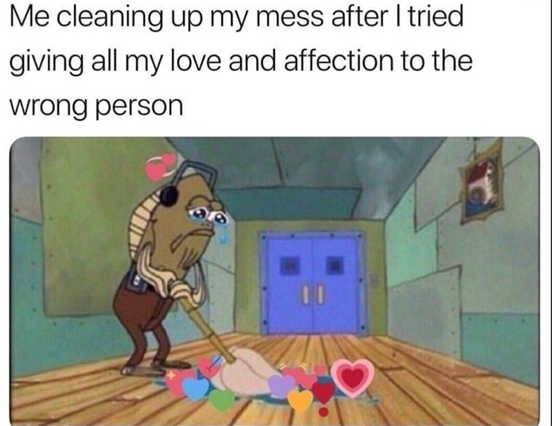 spongebob meme - Cartoon - Me cleaning up my mess after I tried giving all my love and affection to the wrong person