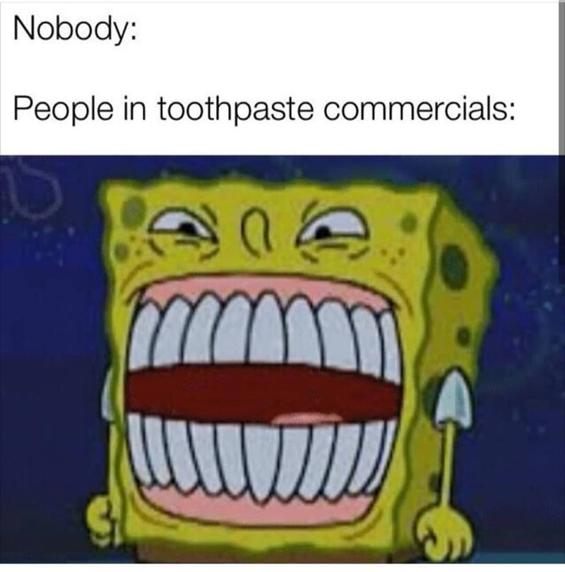 spongebob meme - Jaw - Nobody: People in toothpaste commercials: