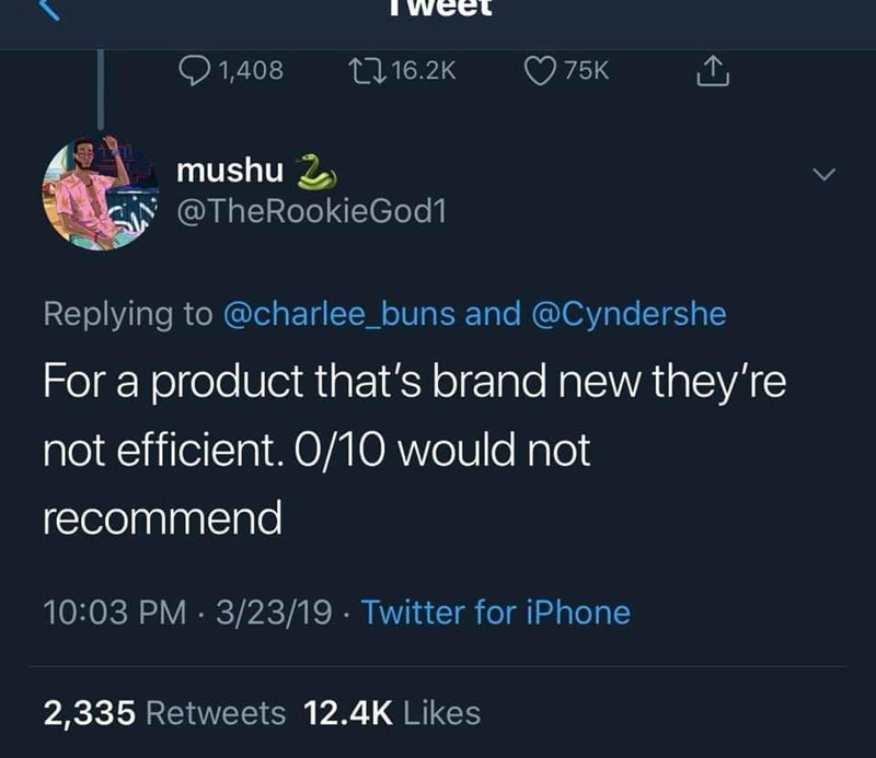 Text - 1,408 L16.2K 75K mushu 2 @TheRookieGod1 Replying to @charlee_buns and @Cyndershe For a product that's brand new they're not efficient. O/10 would not recommend 10:03 PM 3/23/19 Twitter for iPhone 2,335 Retweets 12.4K Likes
