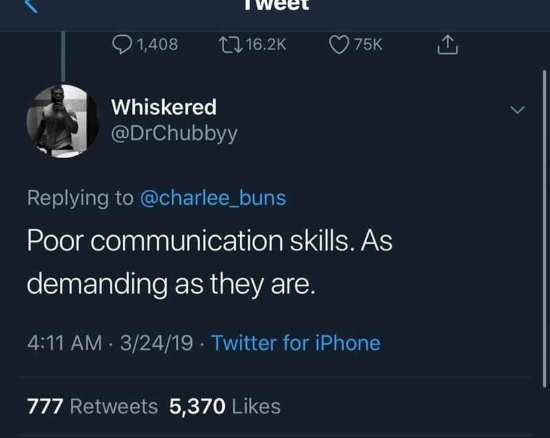 Text - 1,408 L16.2K 75K Whiskered @DrChubbyy Replying to @charlee_buns Poor communication skills. AS demanding as they are. 4:11 AM 3/24/19 Twitter for iPhone 777 Retweets 5,370 Likes