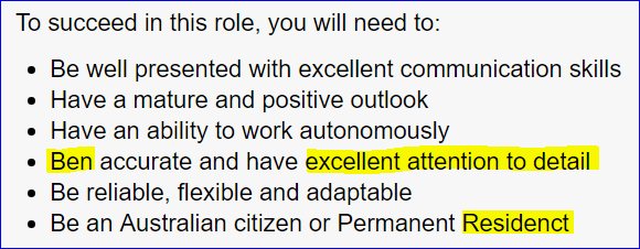 Text - To succeed in this role, you will need to: Be well presented with excellent communication skills Have a mature and positive outlook Have an ability to work autonomously Ben accurate and have excellent attention to detail Be reliable, flexible and adaptable Be an Australian citizen or Permanent Residenct