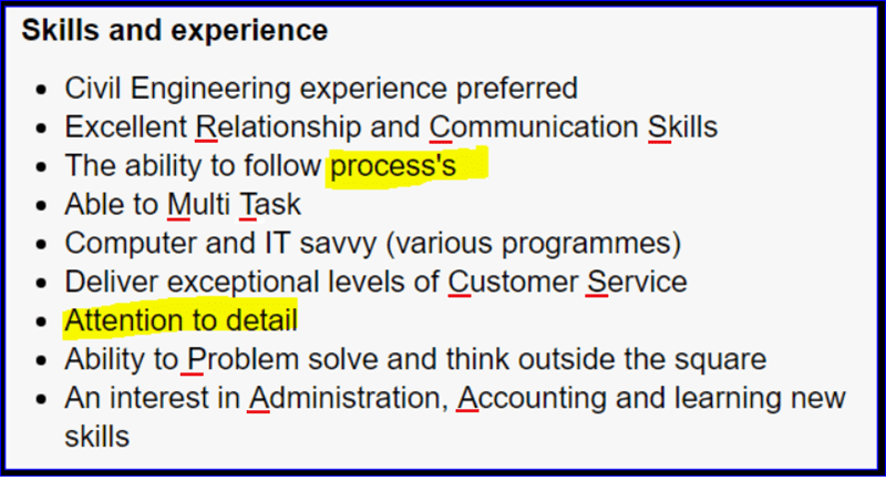 Text - Skills and experience Civil Engineering experience preferred Excellent Relationship and Communication Skills The ability to follow process's Able to Multi Task Computer and IT savvy (various programmes) Deliver exceptional levels of Customer Service Attention to detail Ability to Problem solve and think outside the square An interest in Administration, Accounting and learning new skills