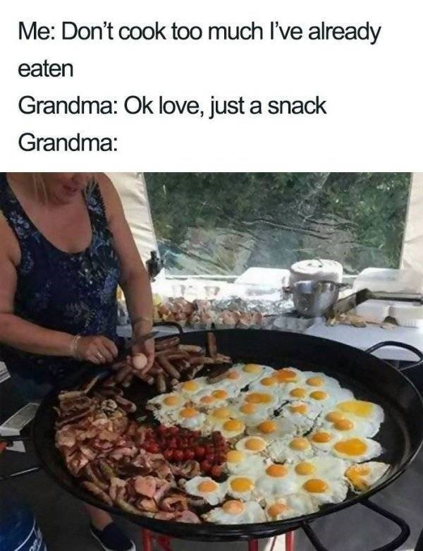 Food - Me: Don't cook too much I've already eaten Grandma: Ok love, just a snack Grandma: