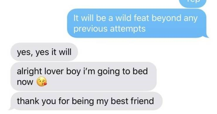 Text - It will be a wild feat beyond any previous attempts yes, yes it will alright lover boy i'm going to bed now thank you for being my best friend
