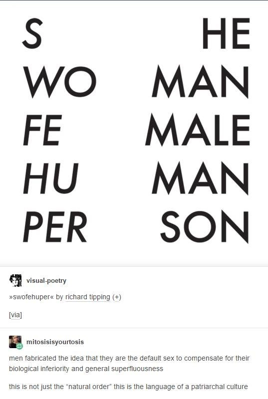 """language - Font - HE MAN MALE S WO FE MAN SON HU PER visual-poetry »Swofehuper« by richard tipping (+) [via] mitosisisyourtosis men fabricated the idea that they are the default sex to compensate for their biological inferiority and general superfluousness this is not just the """"natural order"""" this is the language of a patriarchal culture"""