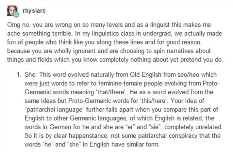 language - Text - rhysiare Omg no, you are wrong on so many levels and as a linguist this makes me ache something terrible. In my linguistics class in undergrad, we actually made fun of people who think like you along these lines and for good reason, because you are wholly ignorant and are choosing to spin narratives about things and fields which you know completely nothing about yet pretend you do. 1. She: This word evolved naturally from Old English from seo/heo which were just words to refer