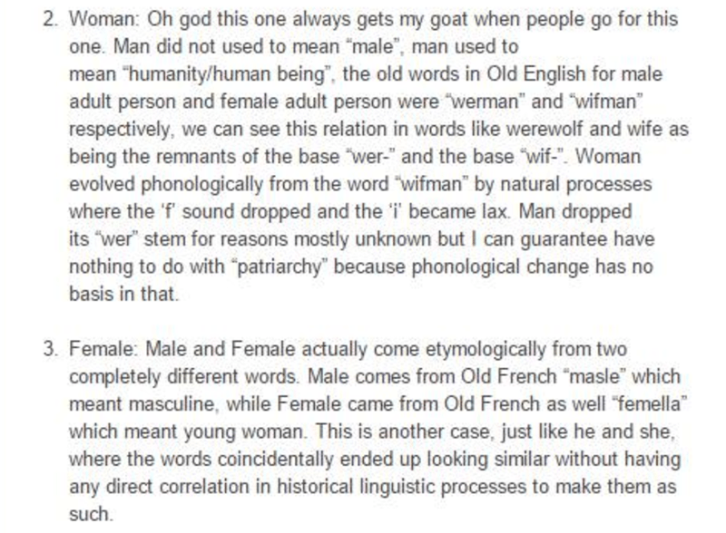 """language - Text - 2. Woman: Oh god this one always gets my goat when people go for this one. Man did not used to mean """"male"""", man used to mean """"humanity/human being"""", the old words in Old English for male adult person and female adult person were werman"""" and wifman"""" respectively, we can see this relation in words like werewolf and wife as being the remnants of the base """"wer-"""" and the base wif-. Woman evolved phonologically from the word """"wifman"""" by natural processes where the 'f' sound dropped a"""