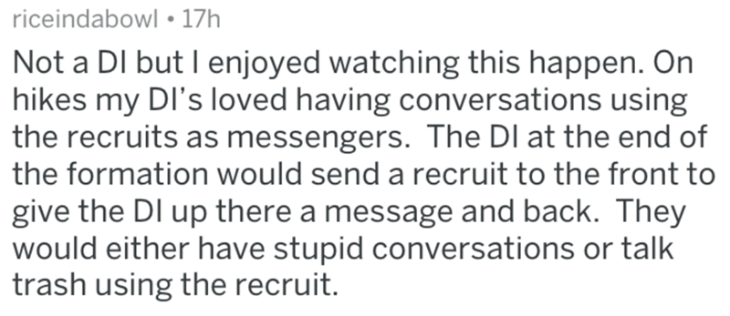 Text - riceindabowl 17h Not a DI but I enjoyed watching this happen. On hikes my DI's loved having conversations using the recruits as messengers. The DI at the end of the formation would send a recruit to the front to give the DI up there a message and back. They would either have stupid conversations or talk trash using the recruit.