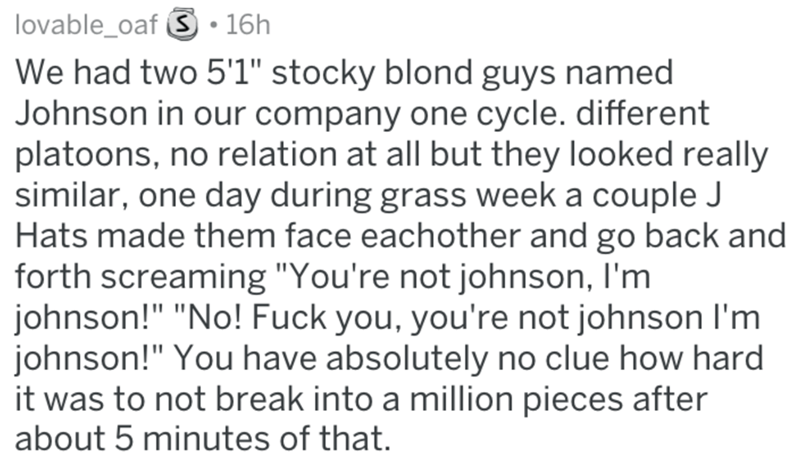 """Text - lovable_oaf S 16h We had two 5'1"""" stocky blond guys named Johnson in our company one cycle. different platoons, no relation at all but they looked really similar, one day during grass week a couple J Hats made them face eachother and go back and forth screaming """"You're not johnson, I'm johnson!"""" """"No! Fuck you, you're not johnson I'm johnson!"""" You have absolutely no clue how hard it was to not break into a million pieces after about 5 minutes of that."""