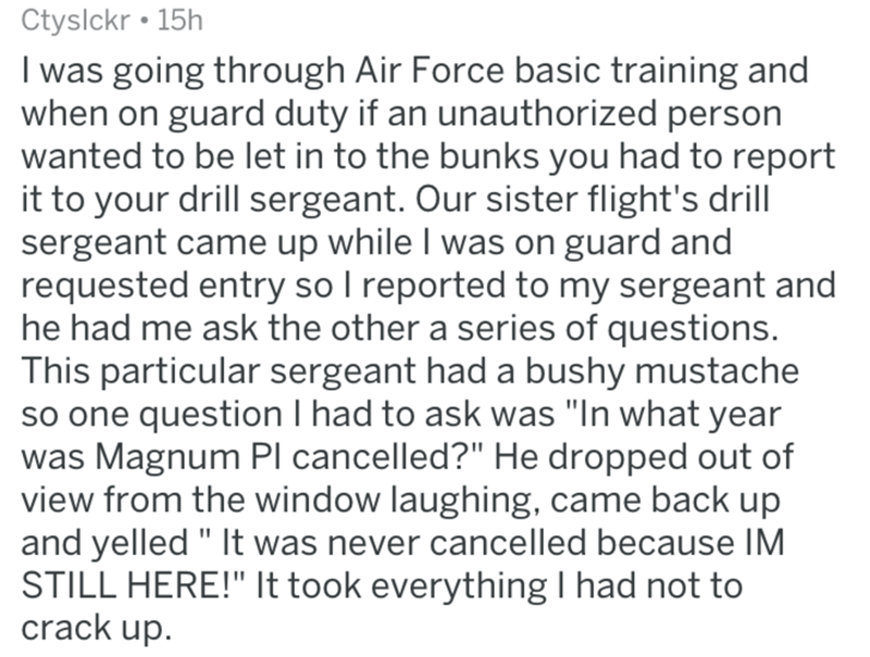 """Text - Ctyslckr 15h I was going through Air Force basic training and when on guard duty if an unauthorized person wanted to be let in to the bunks you had to report it to your drill sergeant. Our sister flight's drill sergeant came up while I was on guard and requested entry so I reported to my sergeant and he had me ask the other a series of questions. This particular sergeant had a bushy mustache so one question I had to ask was """"In what year was Magnum Pl cancelled?"""" He dropped out of view fr"""