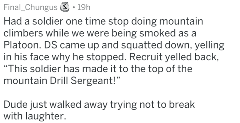 """Text - Final_ChungusS.19h Had a soldier one time stop doing mountain climbers while we were being smoked as a Platoon. DS came up and squatted down, yelling in his face why he stopped. Recruit yelled back, """"This soldier has made it to the top of the mountain Drill Sergeant!"""" Dude just walked away trying not to break with laughter."""