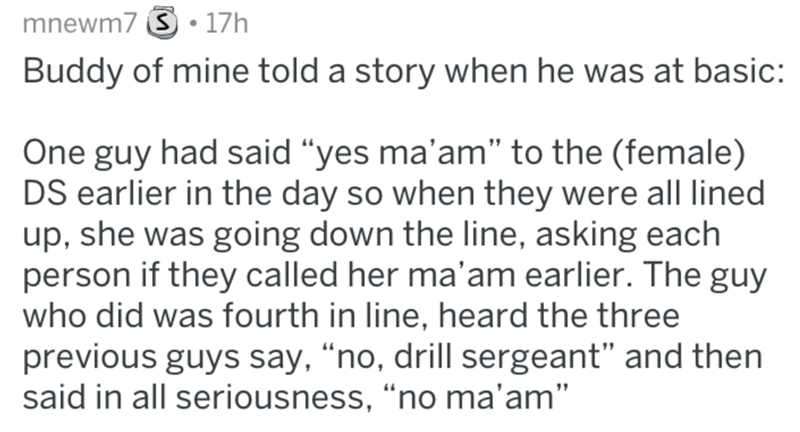 """Text - mnewm7 S 17h Buddy of mine told a story when he was at basic: One guy had said """"yes ma'am"""" to the (female) DS earlier in the day so when they were all lined up, she was going down the line, asking each person if they called her ma'am earlier. The guy who did was fourth in line, heard the three previous guys say, """"no, drill sergeant"""" and then said in all seriousness, """"no ma'am"""""""