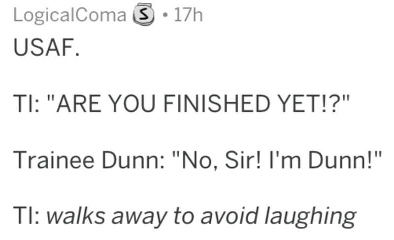 """Text - LogicalComa 17h USAF. TI: """"ARE YOU FINISHED YET!?"""" Trainee Dunn: """"No, Sir! I'm Dunn!"""" TI: walks away to avoid laughing"""