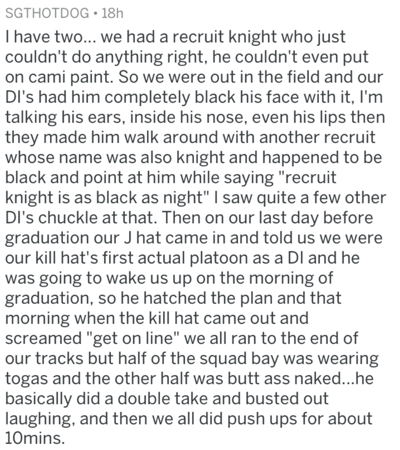 """Text - SGTHOTDOG 18h I have two... we had a recruit knight who just couldn't do anything right, he couldn't even put on cami paint. So we were out in the field and our DI's had him completely black his face with it, I'm talking his ears, inside his nose, even his lips then they made him walk around with another recruit whose name was also knight and happened to be black and point at him while saying """"recruit knight is as black as night"""" I saw quite a few other DI's chuckle at that. Then on our l"""
