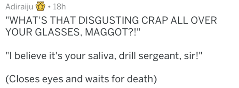 """Text - Adiraiju 18h """"WHAT'S THAT DISGUSTING CRAP ALL OVER YOUR GLASSES, MAGGOT?!"""" """"I believe it's your saliva, drill sergeant, sir!"""" (Closes eyes and waits for death)"""
