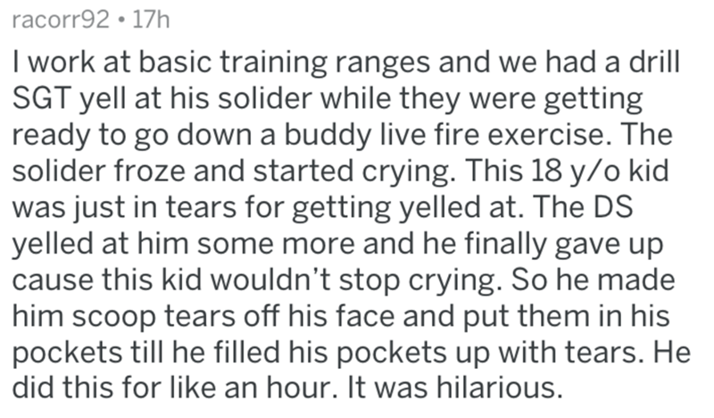 Text - racorr92 17h I work at basic training ranges and we had a drill SGT yell at his solider while they were getting ready to go down a buddy live fire exercise. The solider froze and started crying. This 18 y/o kid was just in tears for getting yelled at. The DS yelled at him some more and he finally gave up cause this kid wouldn't stop crying. So he made him scoop tears off his face and put them in his pockets till he filled his pockets up with tears. He did this for like an hour. It was hil