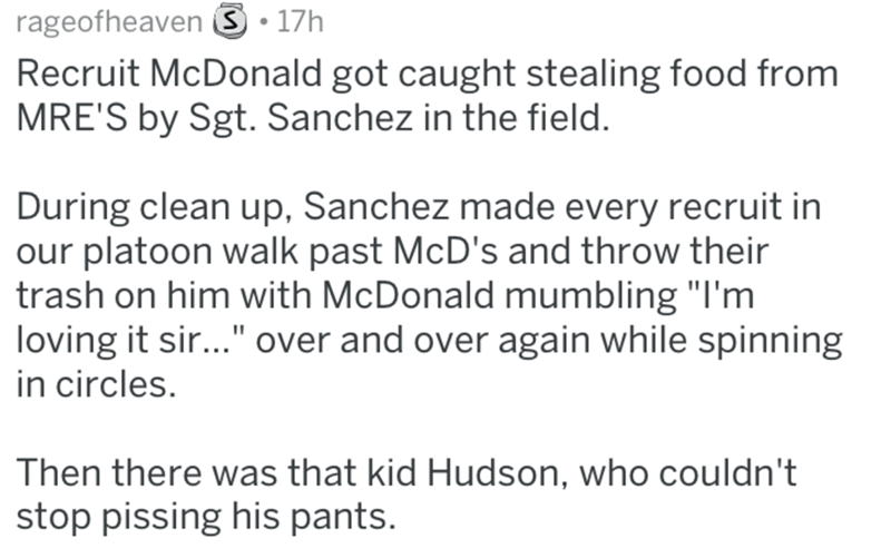 """Text - rageofheaven .17h Recruit McDonald got caught stealing food from MRE'S by Sgt. Sanchez in the field. During clean up, Sanchez made every recruit in our platoon walk past McD's and throw their trash on him with McDonald mumbling """"I'm loving it sir..."""" over and over again while spinning in circles. Then there was that kid Hudson, who couldn't stop pissing his pants."""