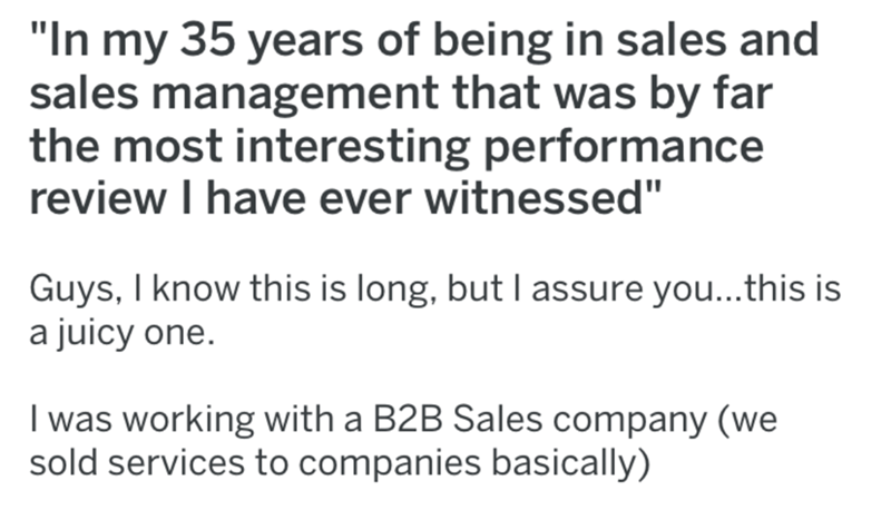 "Text - ""In my 35 years of being in sales and sales management that was by far the most interesting performance review I have ever witnessed"" Guys, I know this is long, but I assure you...this is a juicy one. I was working with a B2B Sales company (we sold services to companies basically)"