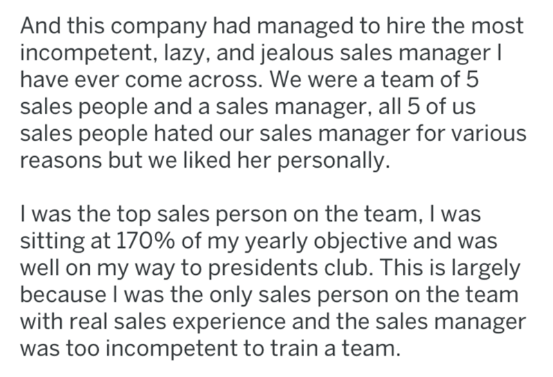 Text - And this company had managed to hire the most incompetent, lazy, and jealous sales manager I have ever come across. We were a team of 5 sales people and a sales manager, all 5 of us sales people hated our sales manager for various reasons but we liked her personally. I was the top sales person on the team, I was sitting at 170% of my yearly objective and was well on my way to presidents club. This is largely because I was the only sales person on the team with real sales experience and th