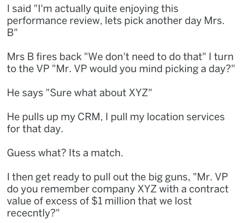 "Text - I said ""I'm actually quite enjoying this performance review, lets pick another day Mrs. В"" Mrs B fires back ""We don't need to do that"" I turn to the VP ""Mr. VP would you mind picking a day?"" He says ""Sure what about XYZ"" He pulls up my CRM, I pull my location services for that day. Guess what? Its a match. I then get ready to pull out the big guns, ""Mr. VP do you remember company XYZ with a contract value of excess of $1 million that we lost rececntly?"""