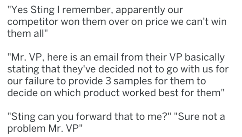 "Text - ""Yes Sting I remember, apparently our competitor won them over on price we can't win them all"" ""Mr. VP, here is an email from their VP basically stating that they've decided not to go with us for our failure to provide 3 samples for them to decide on which product worked best for them"" ""Sting can you forward that to me?"" ""Sure not a problem Mr. VP"""