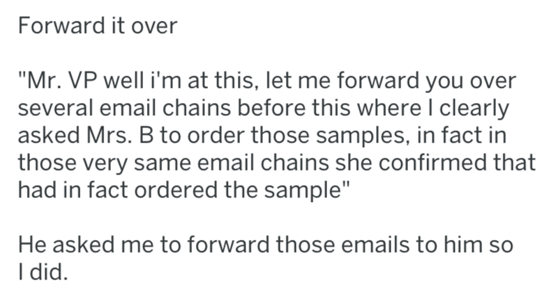 "Text - Forward it over ""Mr. VP well i'm at this, let me forward you over several email chains before this where I clearly asked Mrs. B to order those samples, in fact in those very same email chains she confirmed that had in fact ordered the sample"" He asked me to forward those emails to him so I did"