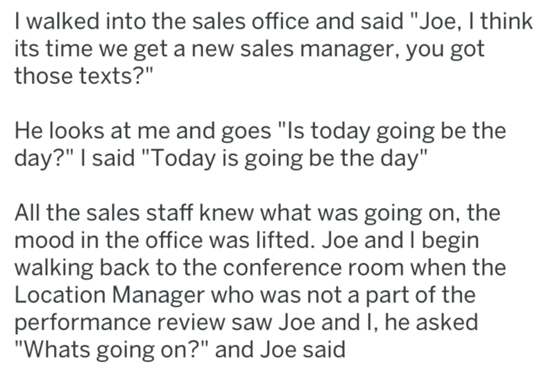 "Text - I walked into the sales office and said ""Joe, I think its time we get a new sales manager, you got those texts?"" He looks at me and goes ""Is today going be the day?"" I said ""Today is going be the day"" All the sales staff knew what was going on, the mood in the office was lifted. Joe and I begin walking back to the conference room when the Location Manager who was not a part of the performance review saw Joe and I, he asked ""Whats going on?"" and Joe said"