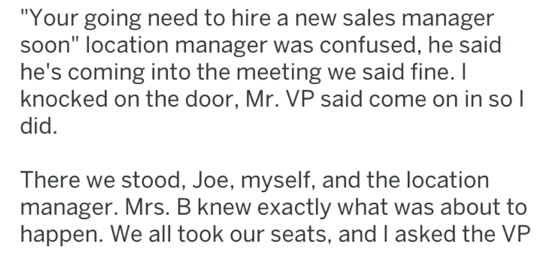 "Text - ""Your going need to hire a new sales manager soon"" location manager was confused, he said he's coming into the meeting we said fine. I knocked on the door, Mr. VP said come on in so l did. There we stood, Joe, myself, and the location manager. Mrs. B knew exactly what was about to happen. We all took our seats, and I asked the VP"