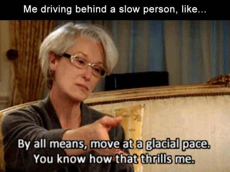 Photo caption - Me driving behind a slow person, like... By all means, move at a glacial pace. You know how that thrills me.