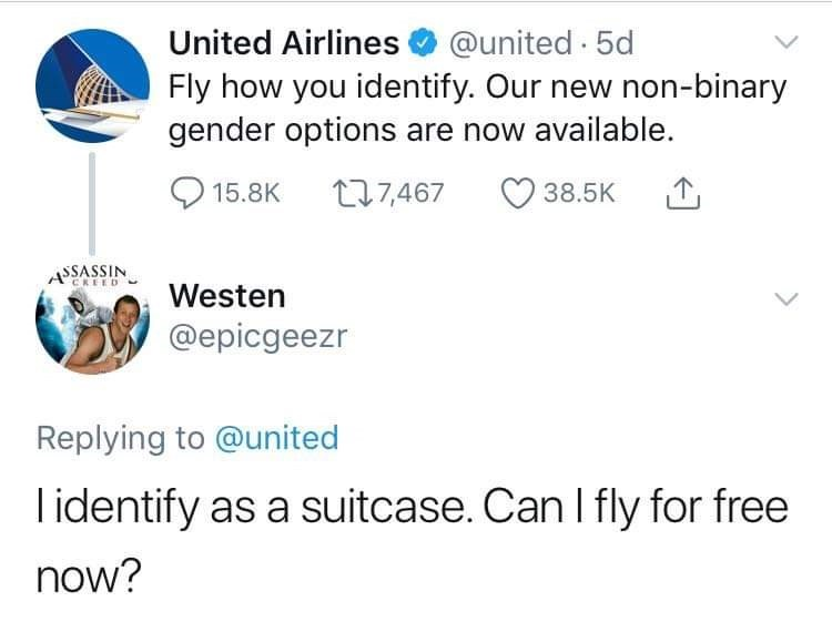 Text - @united 5d Fly how you identify. Our new non-binary gender options are now available. United Airlines t27,467 38.5K T 15.8K ASSASSIN CREED Westen @epicgeezr Replying to @united lidentify as a suitcase. Can I fly for free now?