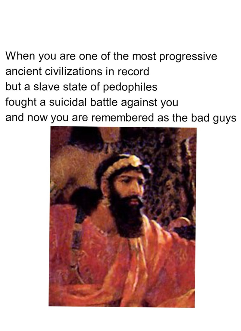 Text - When you are one of the most progressive ancient civilizations in record but a slave state of pedophiles fought a suicidal battle against you and now you are remembered as the bad guys