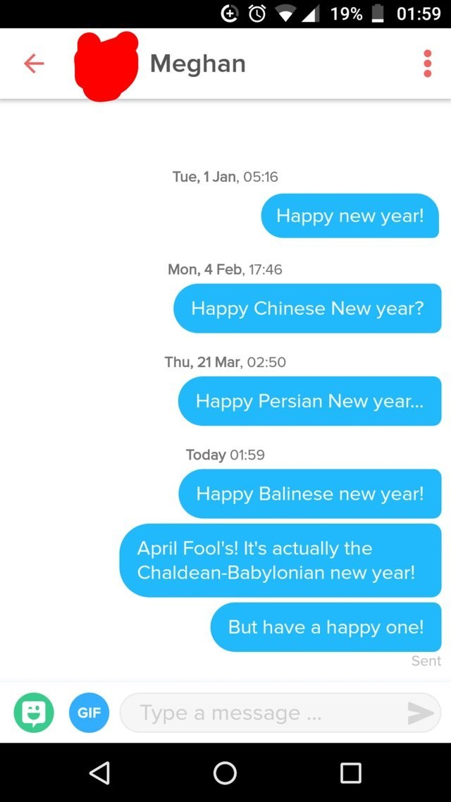 funny tinder - Text - 19% 01:59 Meghan Tue, 1 Jan, 05:16 Happy new year! Mon, 4 Feb, 17:46 Happy Chinese New year? Thu, 21 Mar, 02:50 Happy Persian New yea... Today 01:59 Happy Balinese new year! April Fool's! It's actually the Chaldean-Babylonian new year! But have a happy one! Sent Type a message GIF V