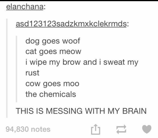 music meme - Text - elanchana: asd123123sadzkmxkclekrmds: dog goes woof cat goes meow i wipe my brow and i sweat my rust cow goes moo the chemicals THIS IS MESSING WITH MY BRAIN 94,830 notes