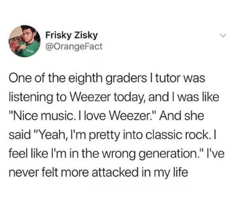 """music meme - Text - Frisky Zisky @OrangeFact One of the eighth graders I tutor was listening to Weezer today, and I was like """"Nice music.I love Weezer."""" And she said """"Yeah, I'm pretty into classic rock. I feel like I'm in the wrong generation."""" I've never felt more attacked in my life"""