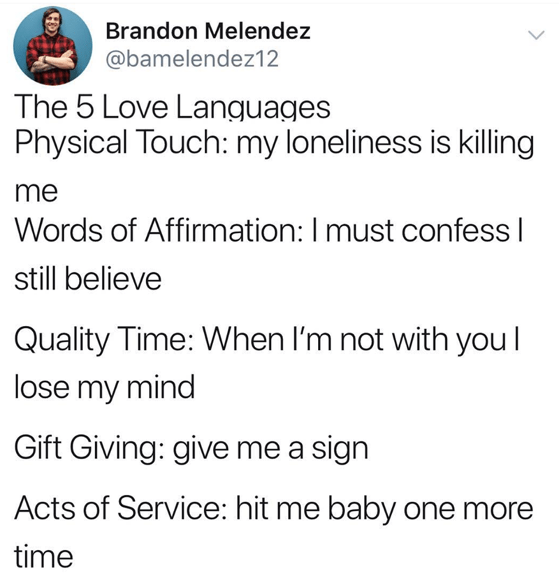 music meme - Text - Brandon Melendez @bamelendez12 The 5 Love Languages Physical Touch: my loneliness is killing me Words of Affirmation: I must confess I still believe Quality Time: When I'm not with you l lose my mind Gift Giving: give me a sign Acts of Service: hit me baby one more time