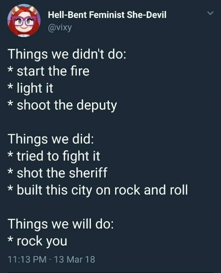 music meme - Text - Hell-Bent Feminist She-Devil @vixy Things we didn't do: start the fire light it shoot the deputy Things we did: *tried to fight it shot the sheriff built this city on rock and roll Things we will do: rock you 11:13 PM 13 Mar 18