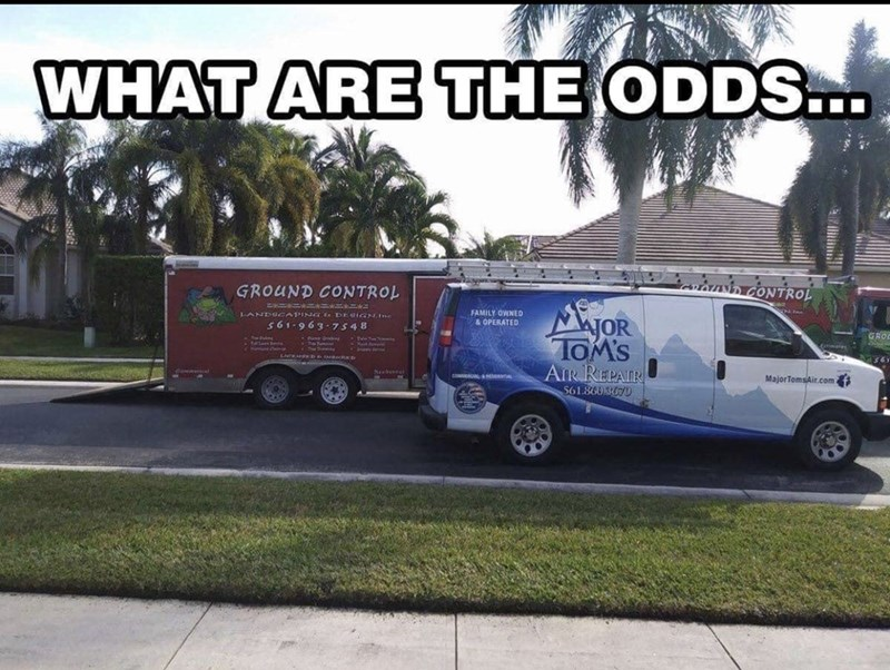music meme - Transport - WHAT ARE THE ODDS... s CONTROL GROUND CONTROL MjOR TOM'S FAMILY OWNED & OPERATED 1-ANDSCAPING DEGIGNIne s 61 963 7548 GRO AIR REPAIR 561.860 3070 sEENTAL Major TomsAir.com
