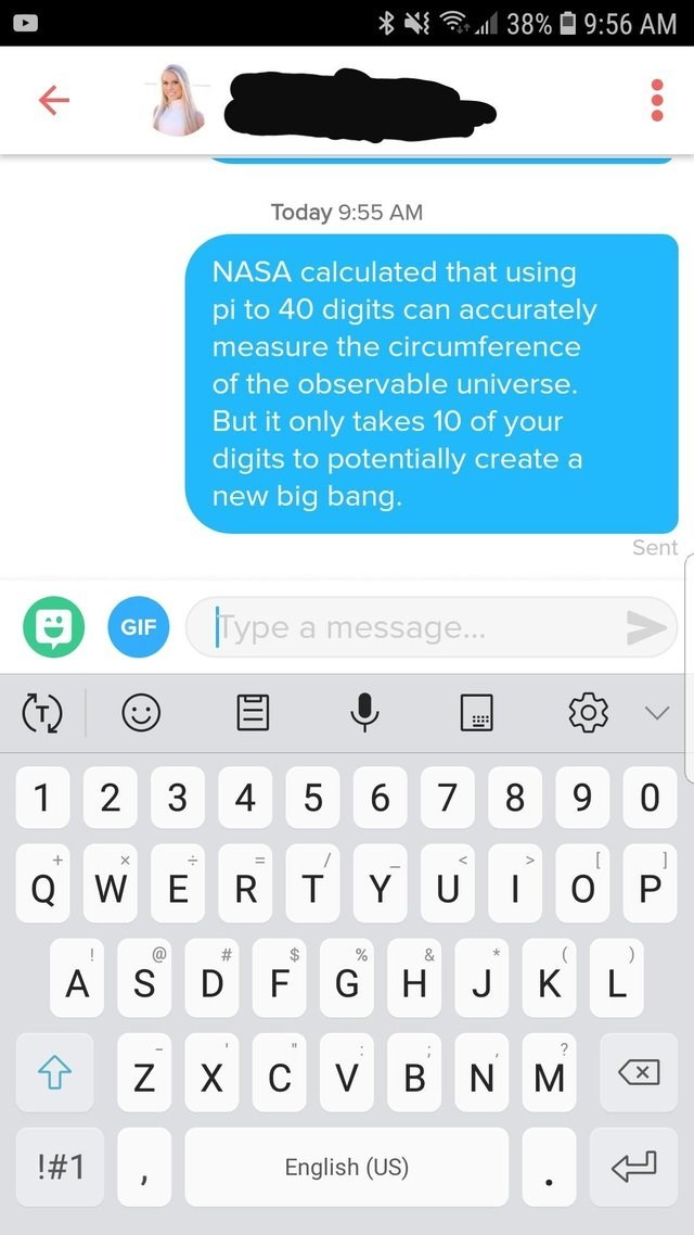 funny tinder - Text - 38%9:56 AM Today 9:55 AM NASA calculated that using pi to 40 digits can accurately measure the circumference of the observable universe. But it only takes 10 of your digits to potentially create a new big bang. Sent Tiype GIF a message... ::: 2 3 0 1 4 6 8 9 [ Q W E U R T Y P # & A S D FG H J K L cV BN ZX M #1 English (US) 0 7 LO :) T