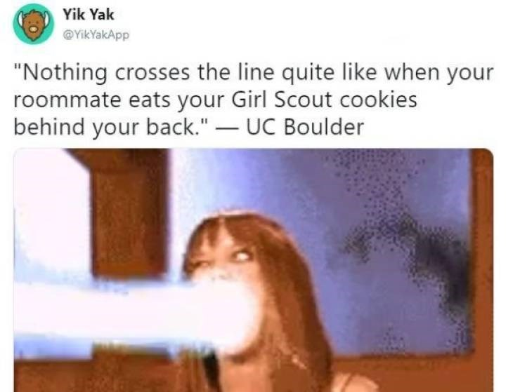 """Text - Yik Yak @YikYakApp """"Nothing crosses the line quite like when your roommate eats your Girl Scout cookies behind your back.""""- UC Boulder"""